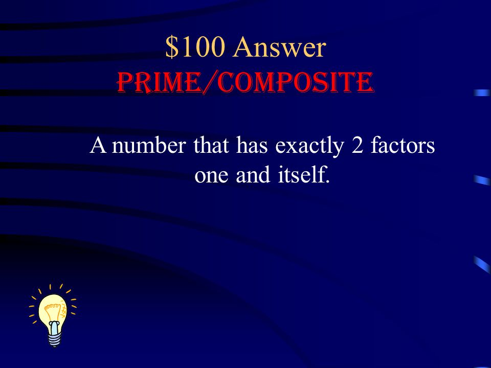 $100 Answer Prime/Composite A number that has exactly 2 factors one and itself.
