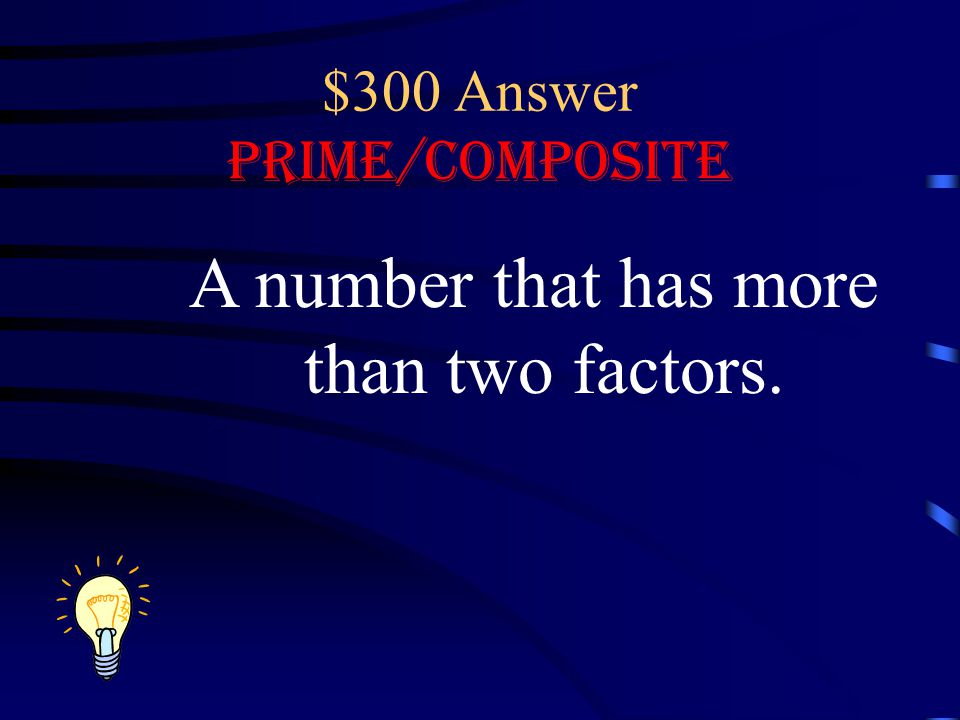 $300 Answer Prime/Composite A number that has more than two factors.