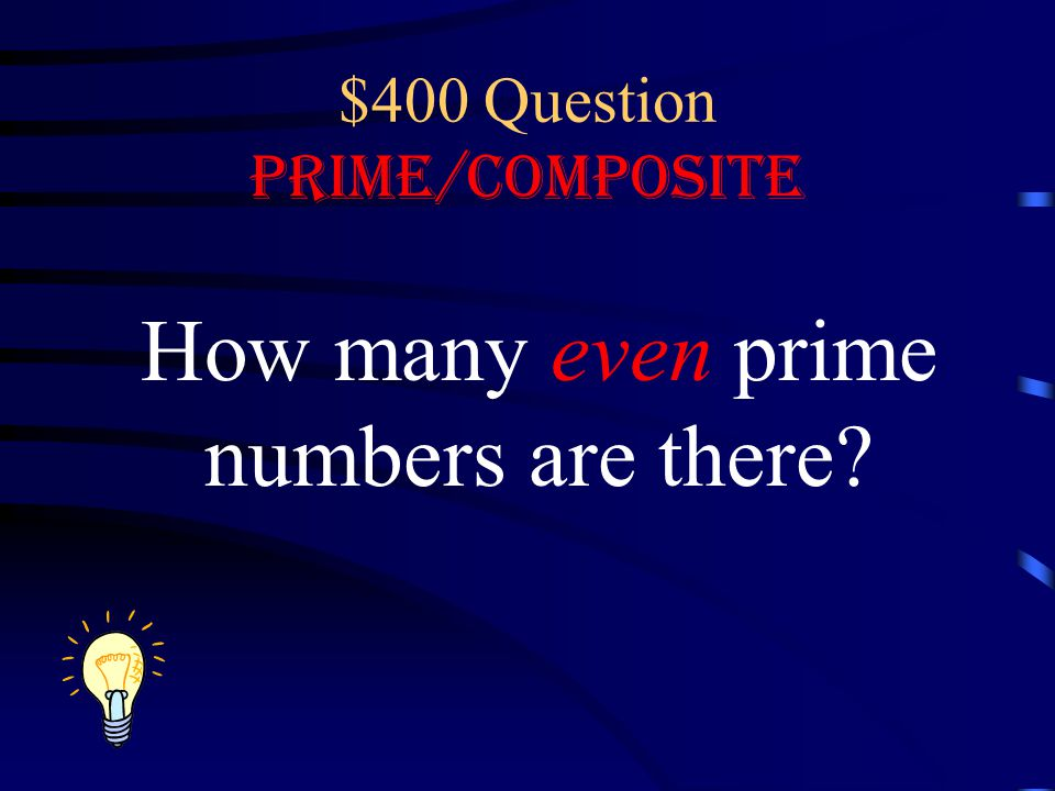 $400 Question Prime/Composite How many even prime numbers are there?