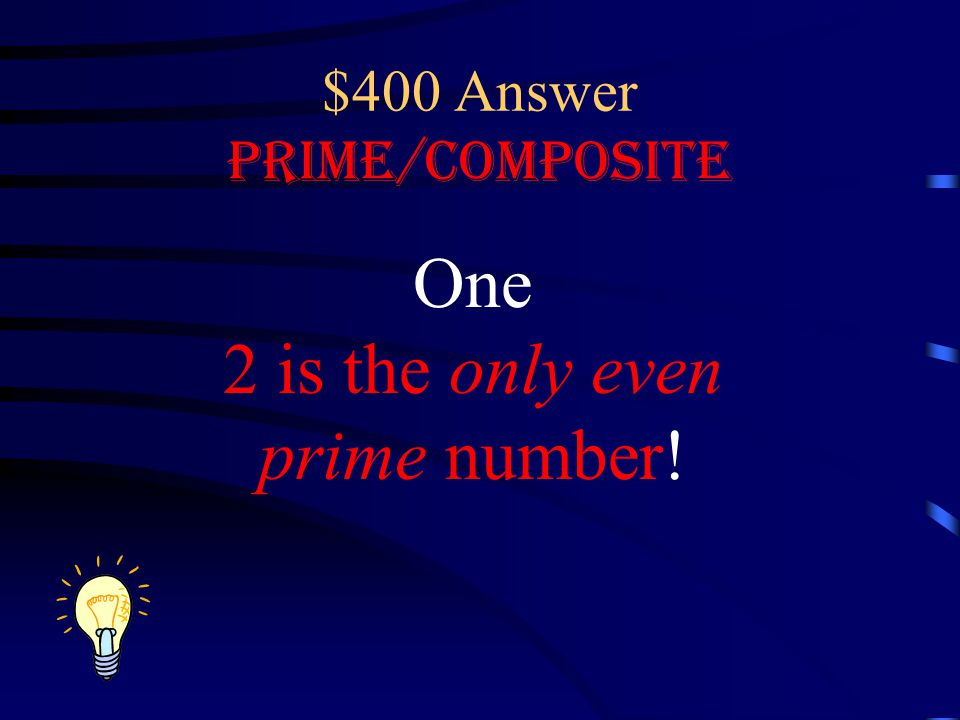 $400 Answer Prime/Composite One 2 is the only even prime number!
