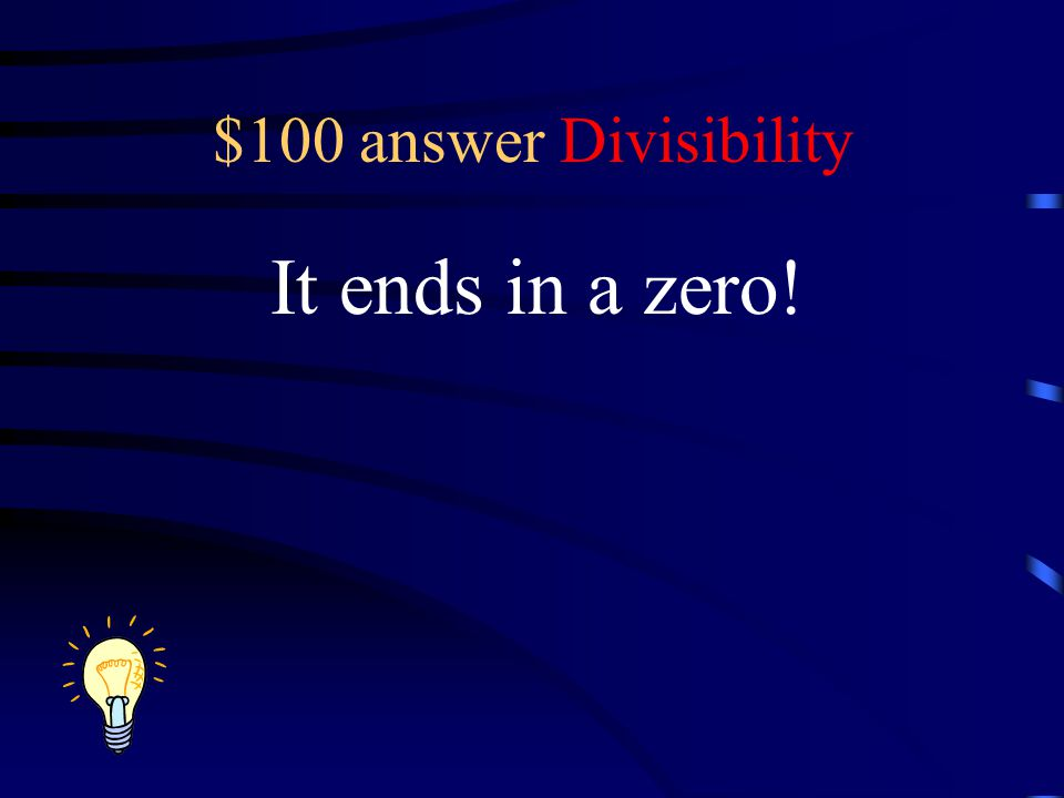 $100 answer Divisibility It ends in a zero!