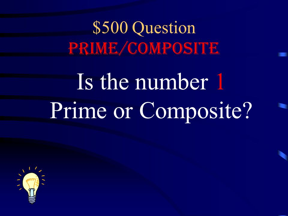 $500 Question Prime/Composite Is the number 1 Prime or Composite?