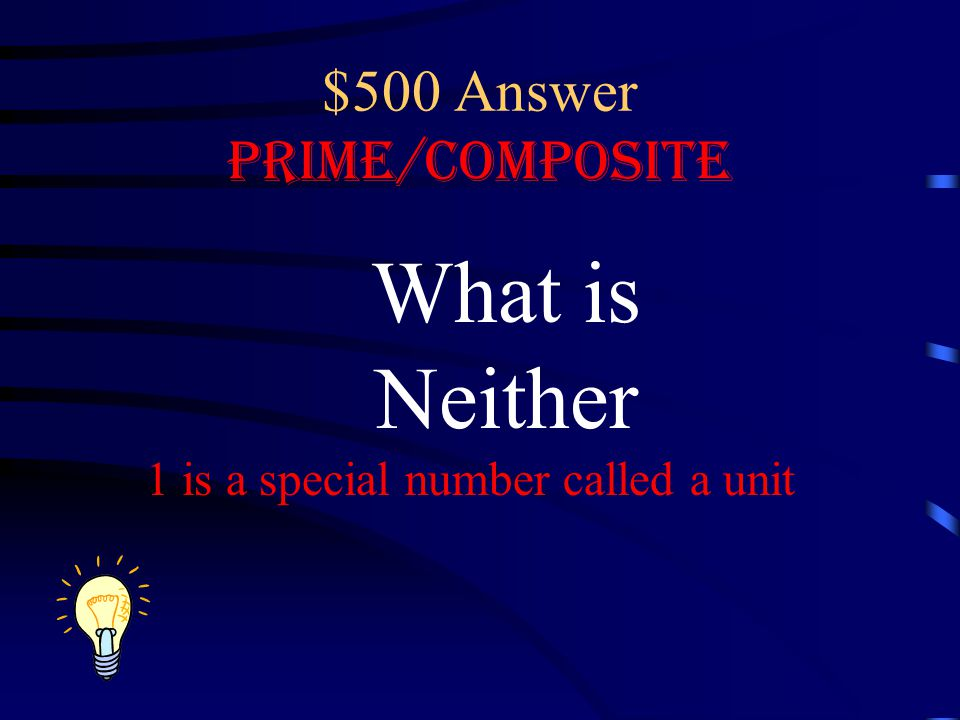 $500 Answer Prime/Composite What is Neither 1 is a special number called a unit