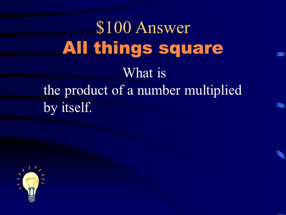 $100 Answer All things square What is the product of a number multiplied by itself.