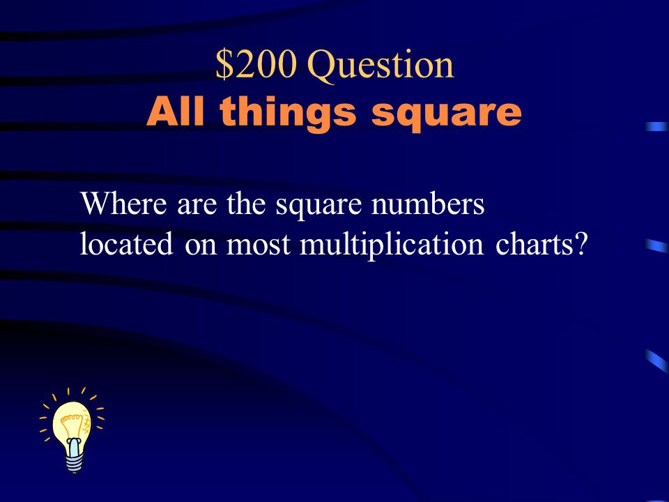 $200 Question All things square Where are the square numbers located on most multiplication charts?