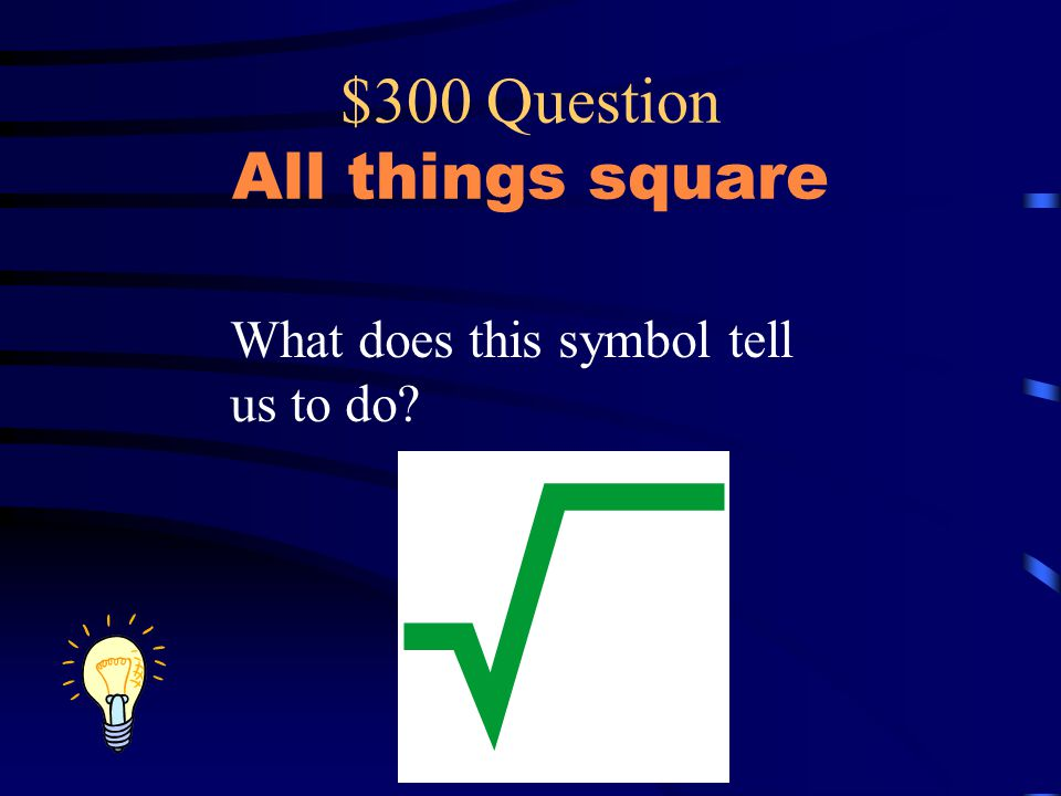 $300 Question All things square What does this symbol tell us to do?