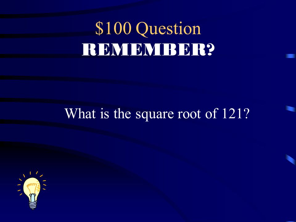 $100 Question REMEMBER? What is the square root of 121?