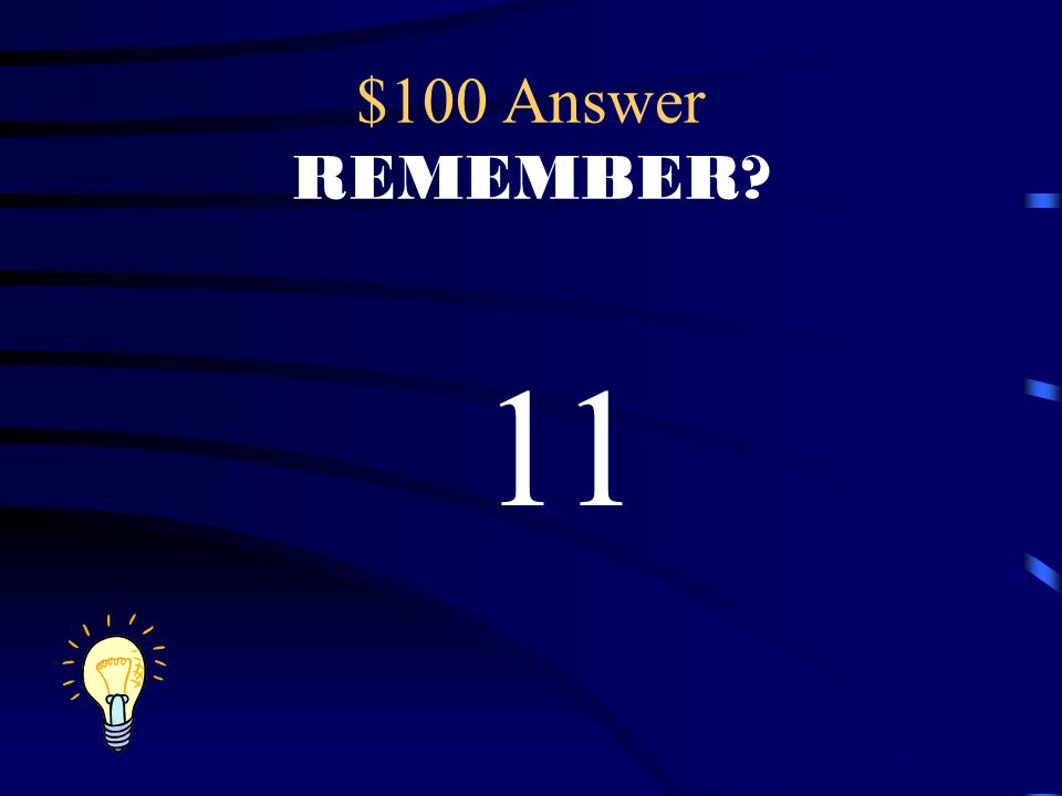 $100 Answer REMEMBER? 11
