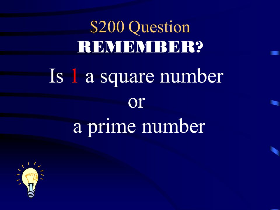 $200 Question REMEMBER? Is 1 a square number or a prime number