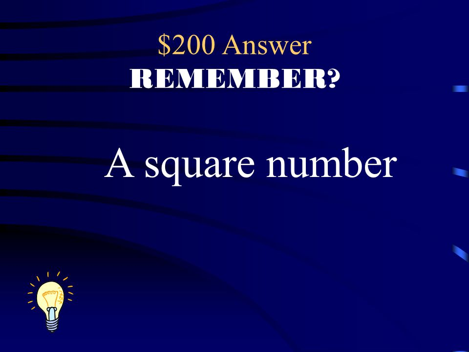 $200 Answer REMEMBER? A square number
