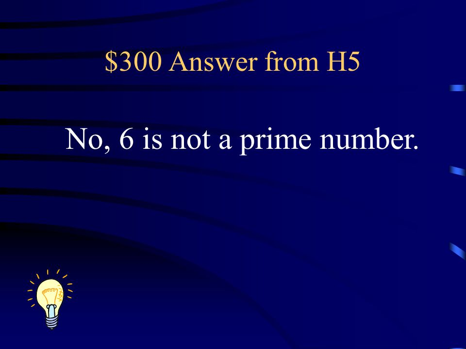 $300 Answer from H5 No, 6 is not a prime number.