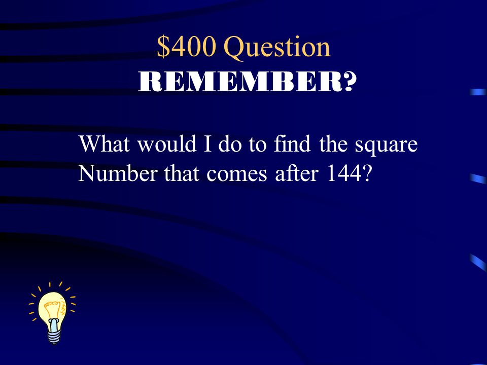 $400 Question REMEMBER? What would I do to find the square Number that comes after 144?