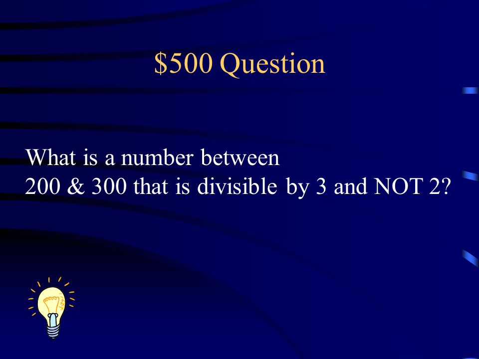 $500 Question What is a number between 200 & 300 that is divisible by 3 and NOT 2?
