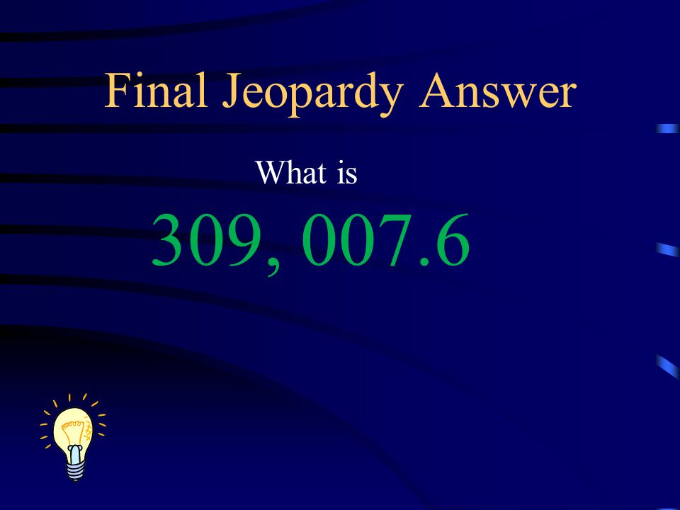 Final Jeopardy Answer What is 309, 007.6