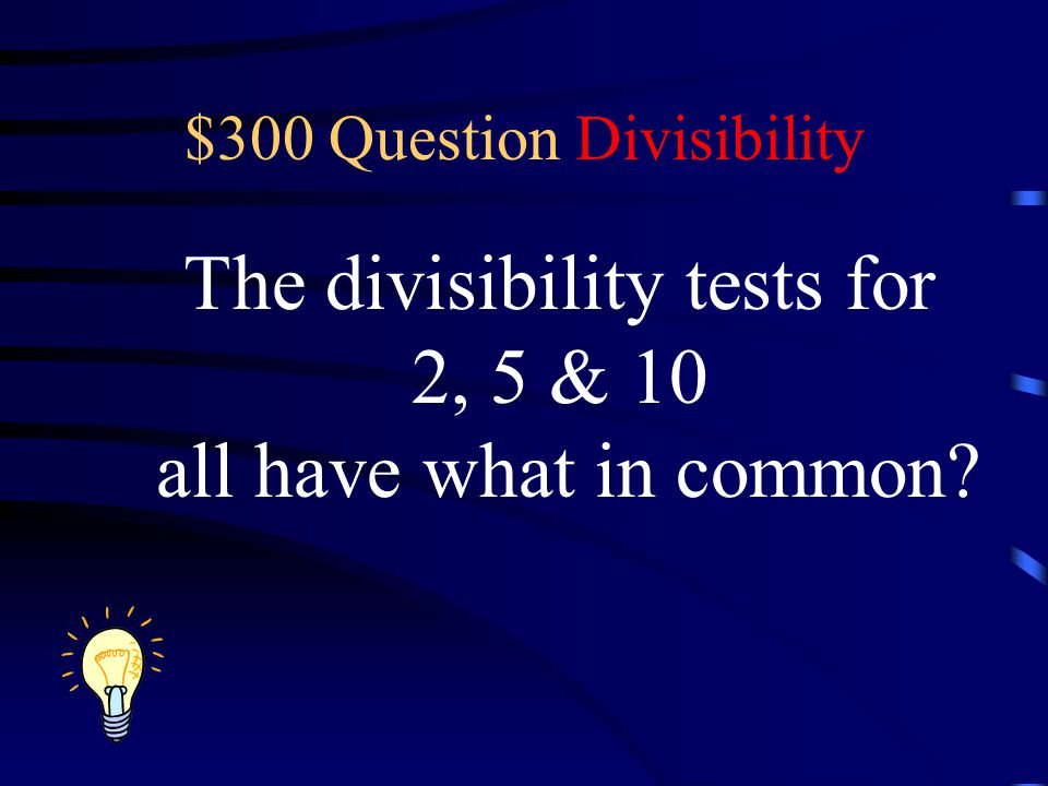 $300 Question Divisibility The divisibility tests for 2, 5 & 10 all have what in common?