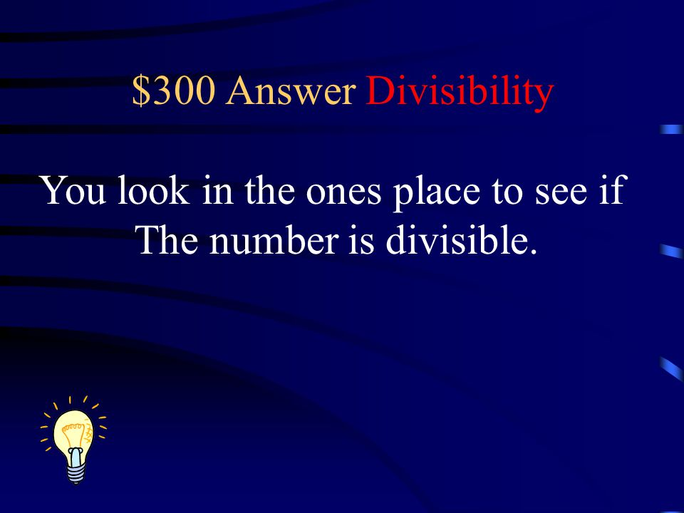$300 Answer Divisibility You look in the ones place to see if The number is divisible.