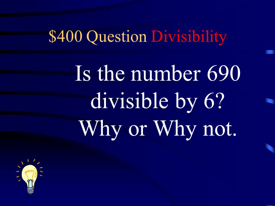 $400 Question Divisibility Is the number 690 divisible by 6? Why or Why not.