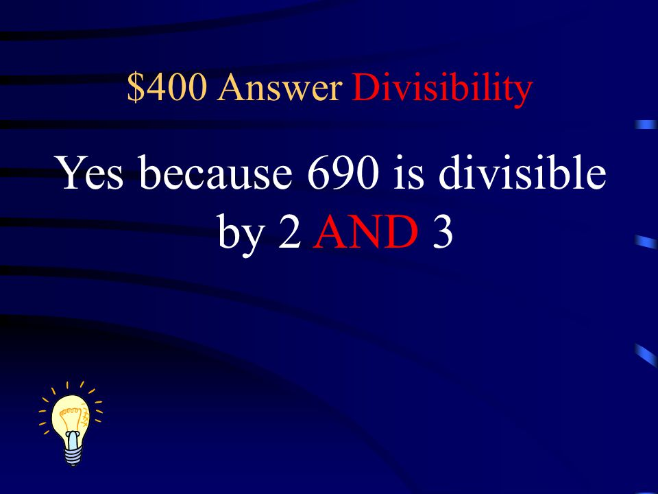 $400 Answer Divisibility Yes because 690 is divisible by 2 AND 3