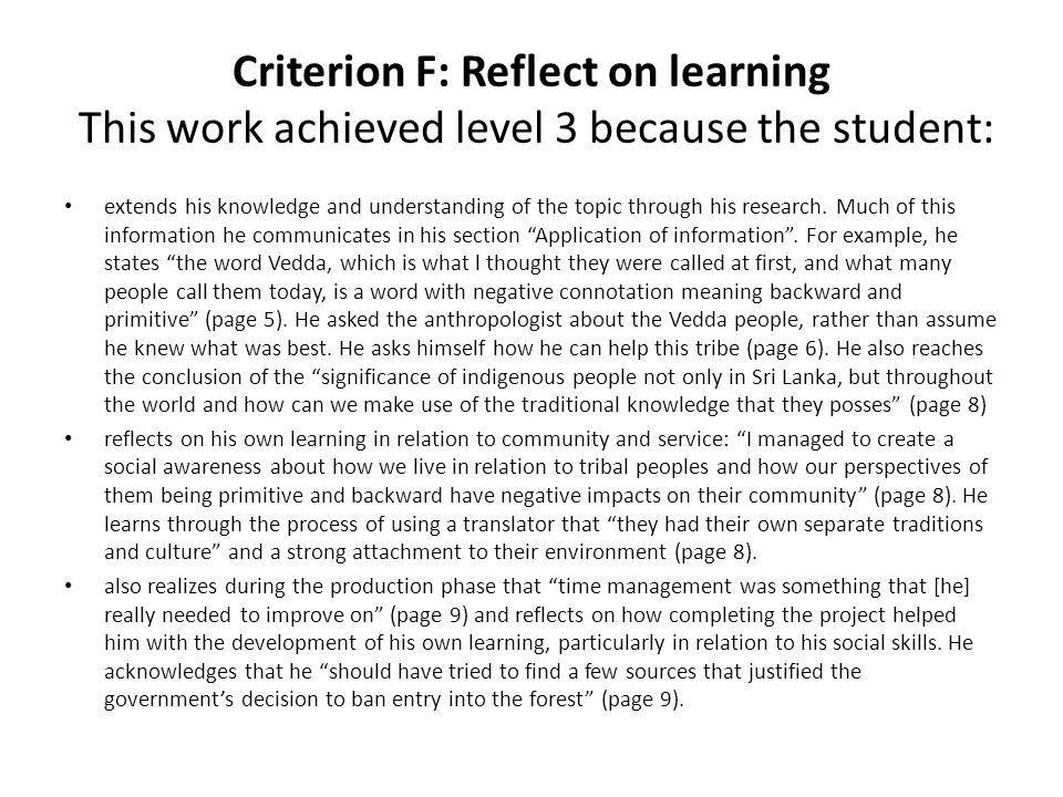 Criterion F: Reflect on learning The work would have achieved a higher level if the student had: considered how his newspaper article may or may not have impacted community awareness beyond his own included some deeper reflection about the process of changing public opinion.