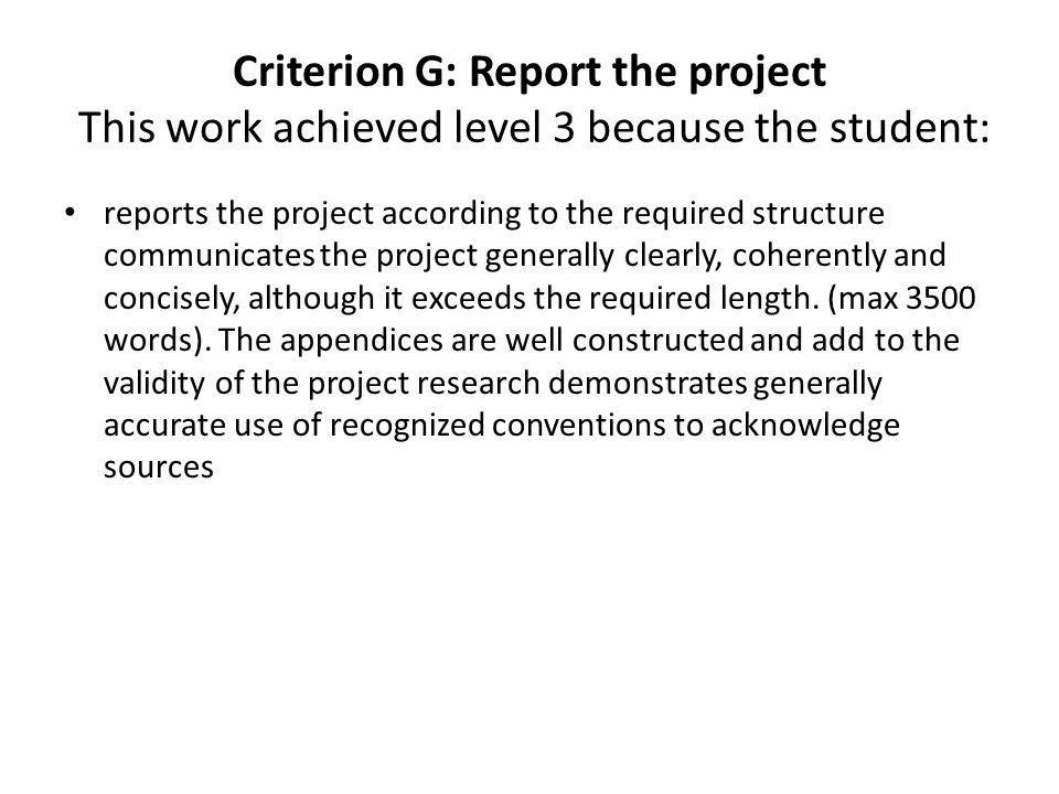 Criterion G: Report the project The work would have achieved a higher level if the student had: met the required limit for the length of the report more closely (3815 words) acknowledged sources used within the report more consistently and clearly, particularly in the section Application of information .