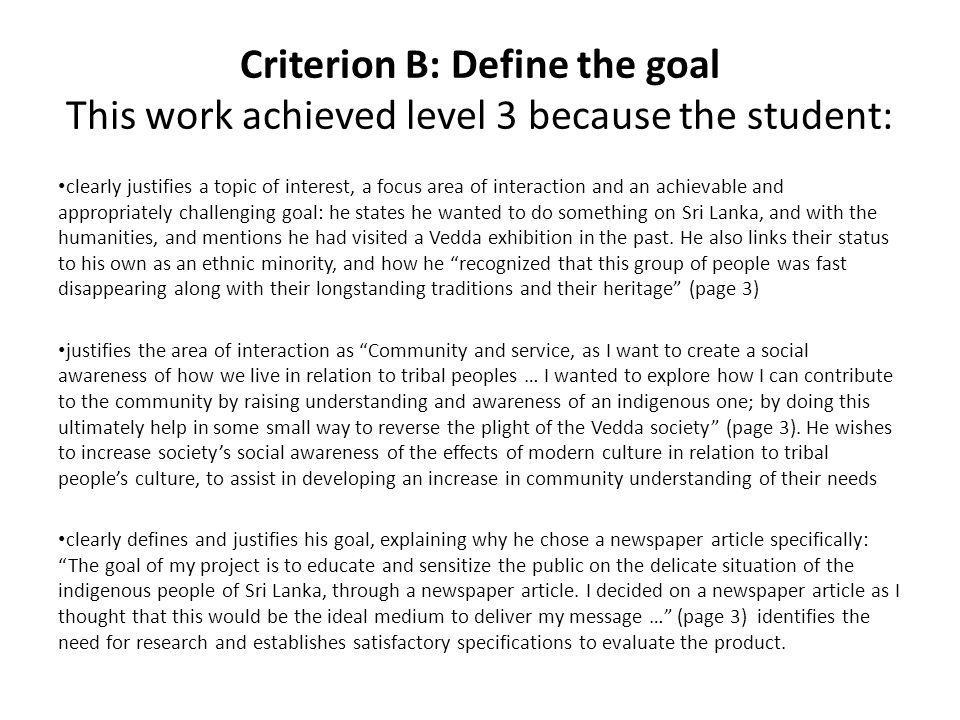Criterion B: Define the goal The work would have achieved a higher level if the student had: included more exploration of the area of interaction with regards to how the Vedda function as a community, and the tribe's interaction with other communities (awareness of what constitutes a community) further developed the specifications for evaluating the project's outcome/product.