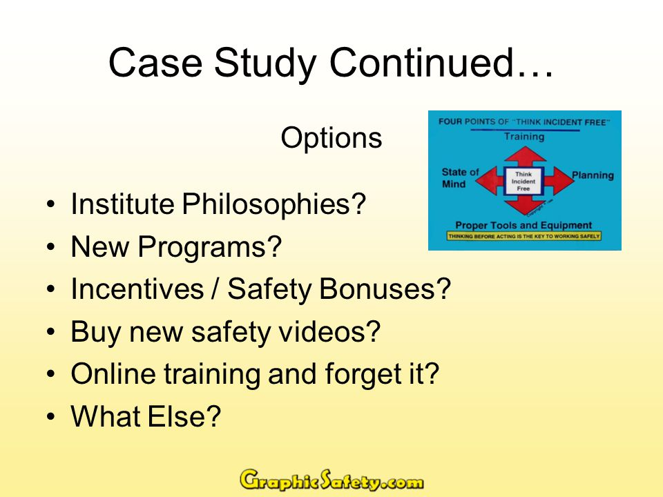 Case Study Continued… What I Did Bear in mind that to keep my audience from sheer boredom I changed the safety training programs (slideshows) stylistically and bought new safety videos every year.