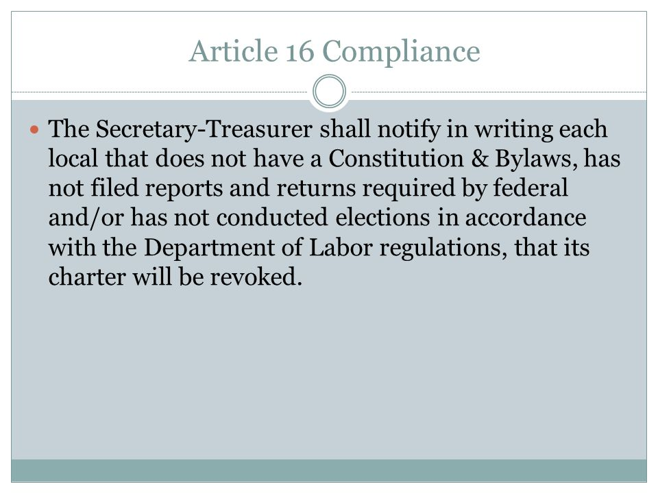 Article 16 Compliance Contd Locals must provide: – A copy of their local unions constitution – A copy of your local unions signed 2008 LM-2, LM-3, or LM-4 report that was filed with the Department of Labor – Written verification that your local union filed a 990 or 990- N electronic postcard with the IRS in 2008; and – A listing of your local officers, and verification that the local union has held elections according to the local unions constitution within the last three years