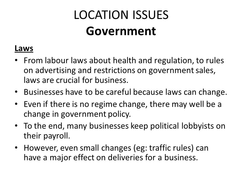 LOCATION ISSUES Government Taxes The amount of money a business is liable to pay in tax will have a major effect on where a business may wish to locate.