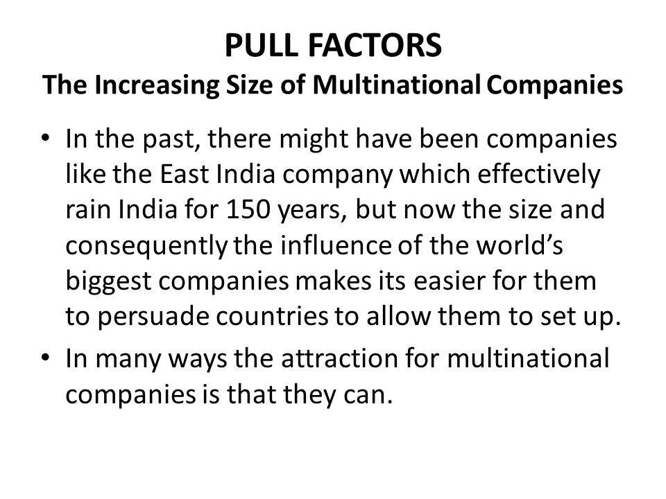 PULL FACTORS The Increasing Size of Multinational Companies The enormous power and influence of MNCs can create momentum for other businesses in the same field.