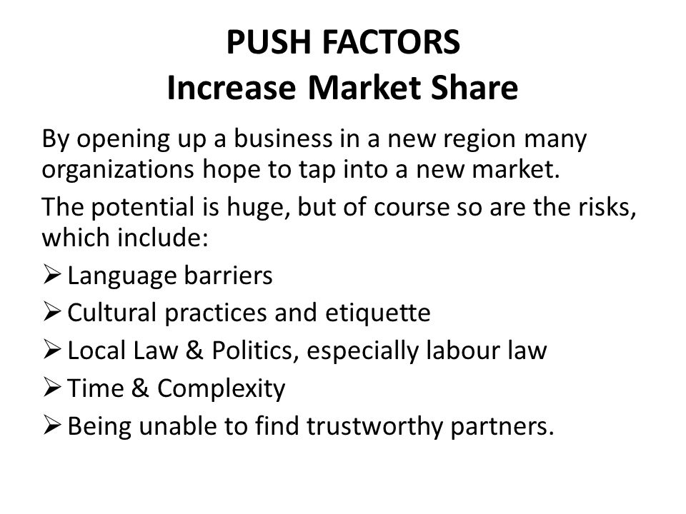 PUSH FACTORS Increase Market Share First Mover Advantage The rewards can be extremely high, especially if the business has first mover advantage in a large market.