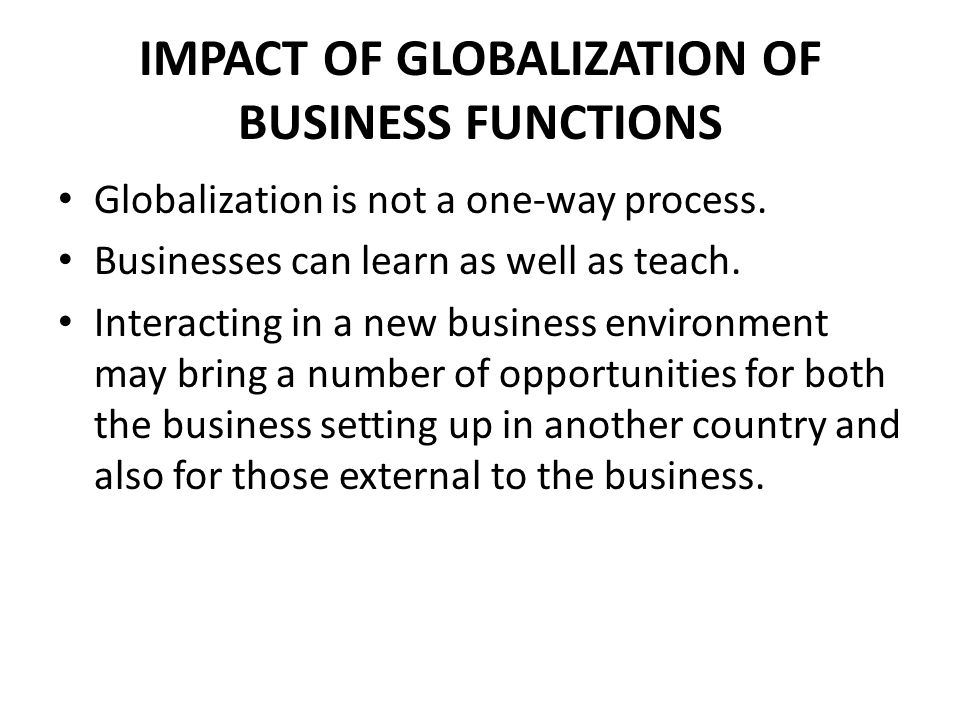 IMPACT OF GLOBALIZATION Production Globalization can lead to cheaper costs as business can locate closer to their source of raw materials or where labor costs are lower o indeed where there is a more favorable tax system.