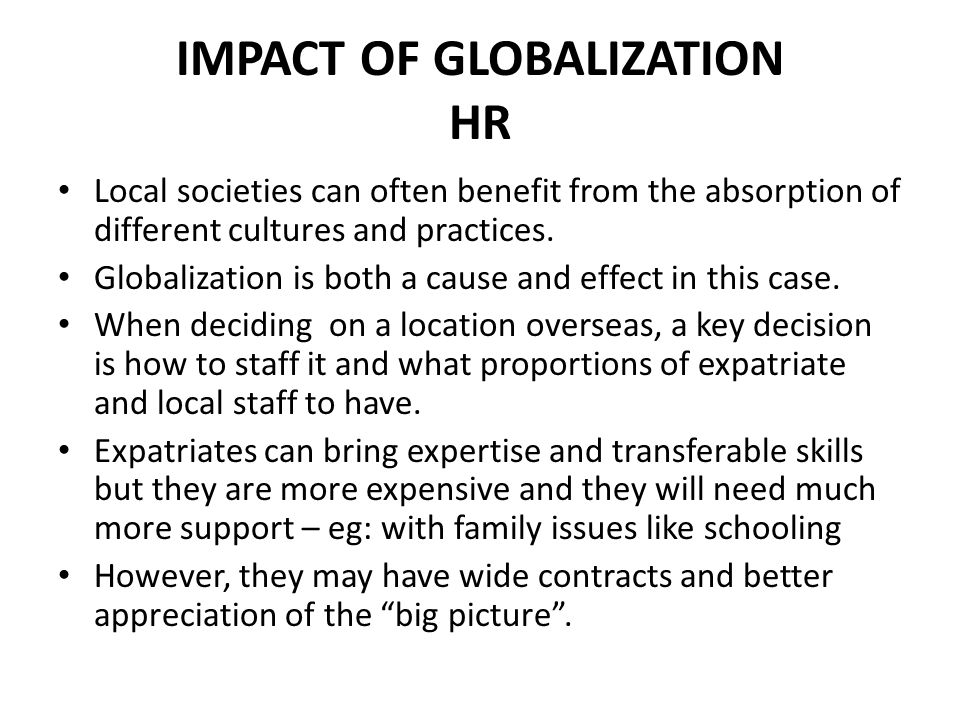 IMPACT OF GLOBALIZATION HR Third Culture There is the ideas of a `Third Culture`, where children who have lived out of their home countries all their lives, have little identity with one place, find themselves looking for opportunities.