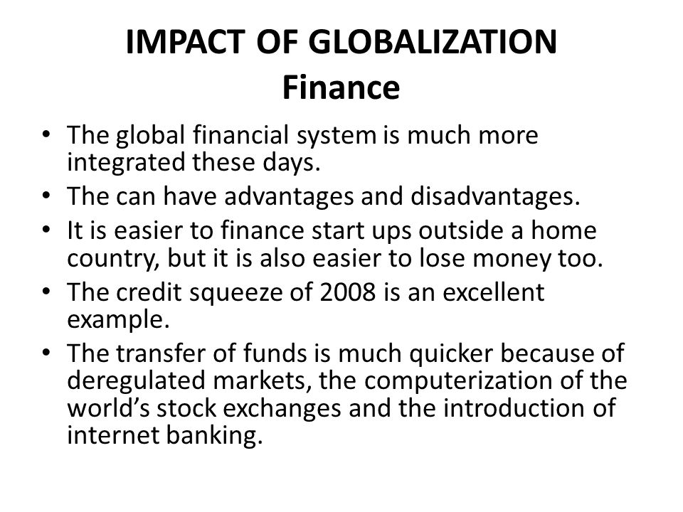 IMPACT OF GLOBALIZATION Finance Businesses need to be wary about financing a project in another location if they do not have the local knowledge.