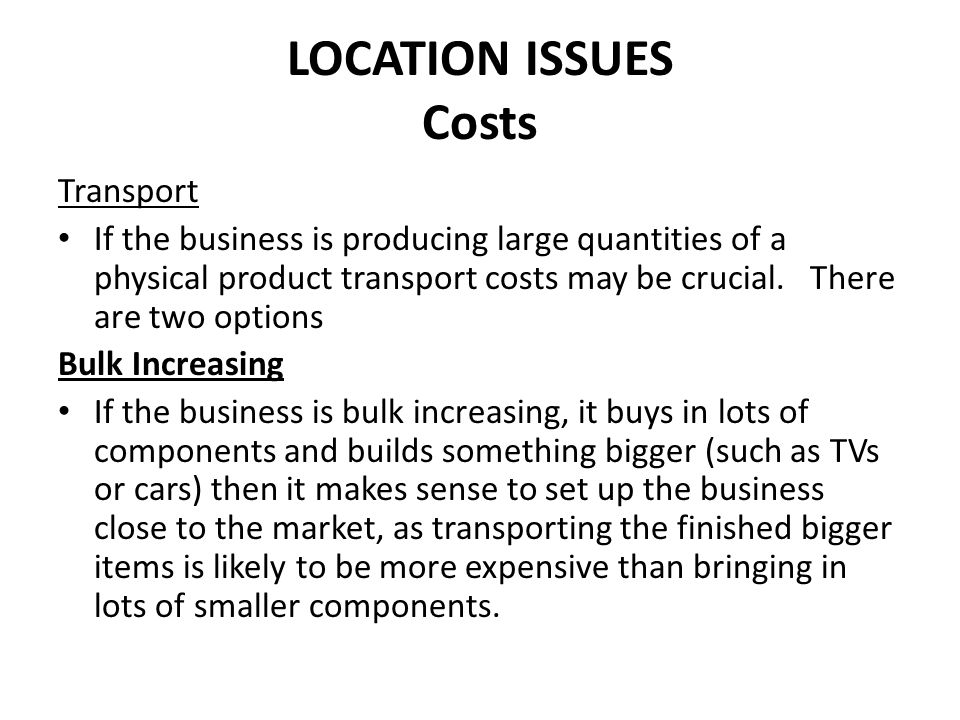 LOCATION ISSUES Costs Bulk Decreasing If the business is bulk decreasing – that is the business buys in large quantities of raw materials and turns them into smaller end products (businesses such as paper mills or slaughterhouses) it makes sense to set up the business close to the source of the raw materials.