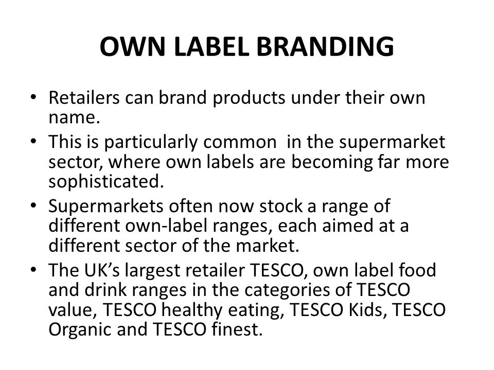 OWN LABEL BRANDING Offering alternatives to branded products in these specific areas allows supermarkets to gain a greater share of sales for their products.