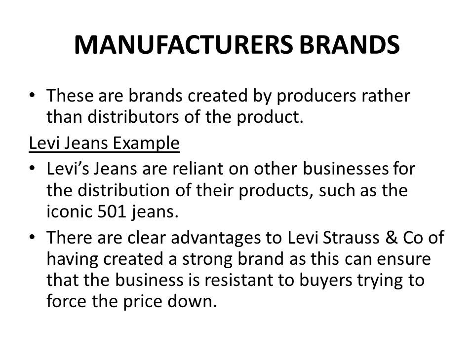 MANUFACTURERS BRANDS Levi Jeans Example Levi Strauss & Co knows that any store selling jeans has to sell Levi's to be credible and so it can hold out for a higher price that its rivals.
