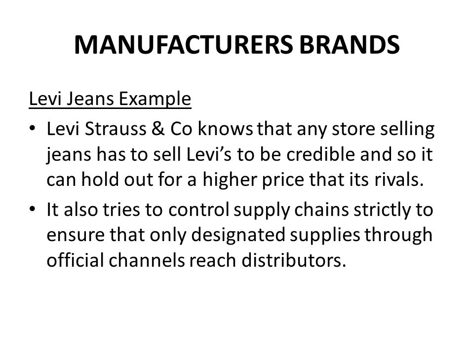 MANUFACTURERS BRANDS Levi Jeans Example: Court Case In a legal case in 2001 a number of retailers (led by Tesco) were challenging Levi Strauss & Co's ability to restrict supplies through certain channels, claiming it was a restraint of the principle of free trade.