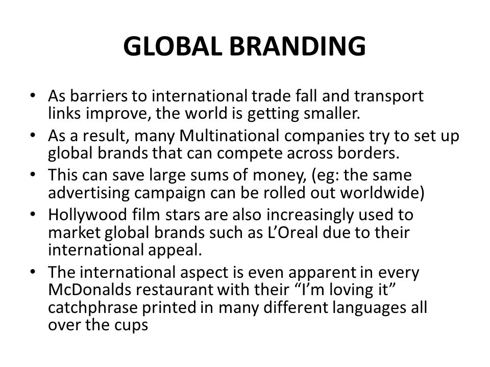 GLOBAL BRANDING As people become more mobile and the Internet makes buying from all over the world a realistic option for customers, it is vital for multi-national businesses that they have a global identify and clear global brand.