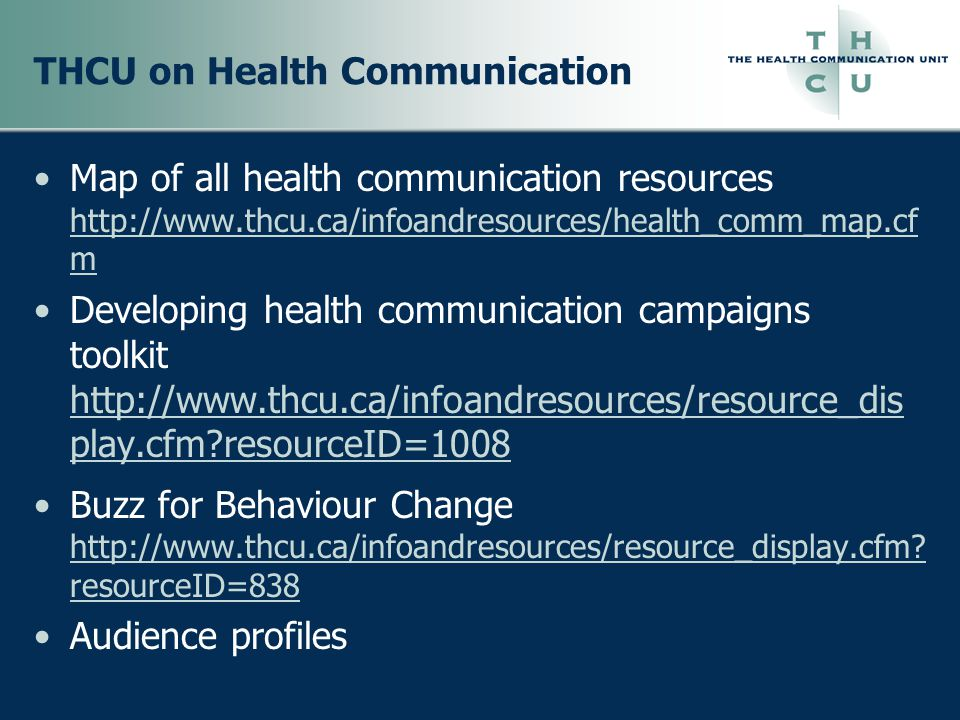 THCU on Health Communication CON'T Making the case (for health promotion initiatives) http://www.thcu.ca/infoandresources/resource_display.cfm?resourceID =494http://www.thcu.ca/infoandresources/resource_display.cfm?resourceID =494 Strengthening personal presentations workbook http://www.thcu.ca/infoandresources/resource_display.cfm?resourceID =792http://www.thcu.ca/infoandresources/resource_display.cfm?resourceID =792 Health communication message review criteria http://www.thcu.ca/infoandresources/resource_display.cfm?resourceID =56&emailID=134http://www.thcu.ca/infoandresources/resource_display.cfm?resourceID =56&emailID=134 Interactive online campaign planner http://www.thcu.ca/infoandresources/ohc/myworkbook/login/login.asp http://www.thcu.ca/infoandresources/ohc/myworkbook/login/login.asp Special update on risk communication http://www.thcu.ca/infoandresources/resource_display.cfm?resourceID =898 http://www.thcu.ca/infoandresources/resource_display.cfm?resourceID =898