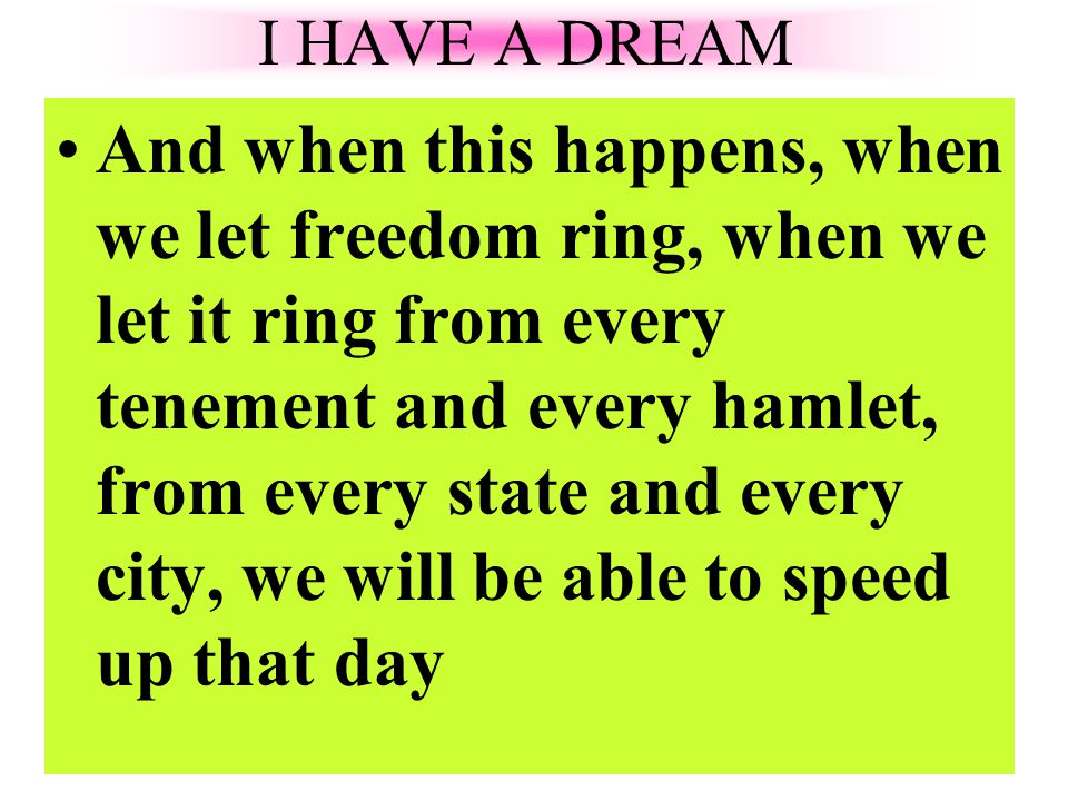 And when this happens, when we let freedom ring, when we let it ring from every tenement and every hamlet, from every state and every city, we will be able to speed up that day I HAVE A DREAM