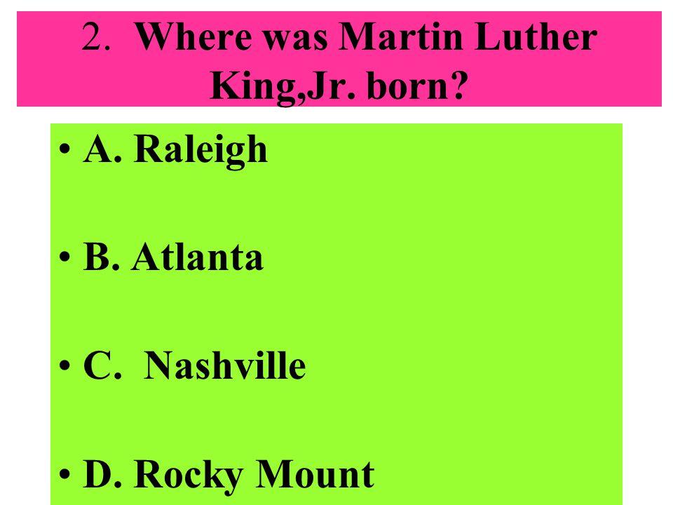 2. Where was Martin Luther King,Jr. born? A. Raleigh B. Atlanta C. Nashville D. Rocky Mount