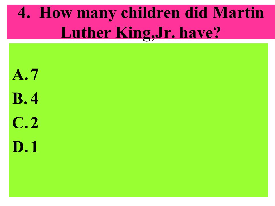 4. How many children did Martin Luther King,Jr. have? A.7 B.4 C.2 D.1