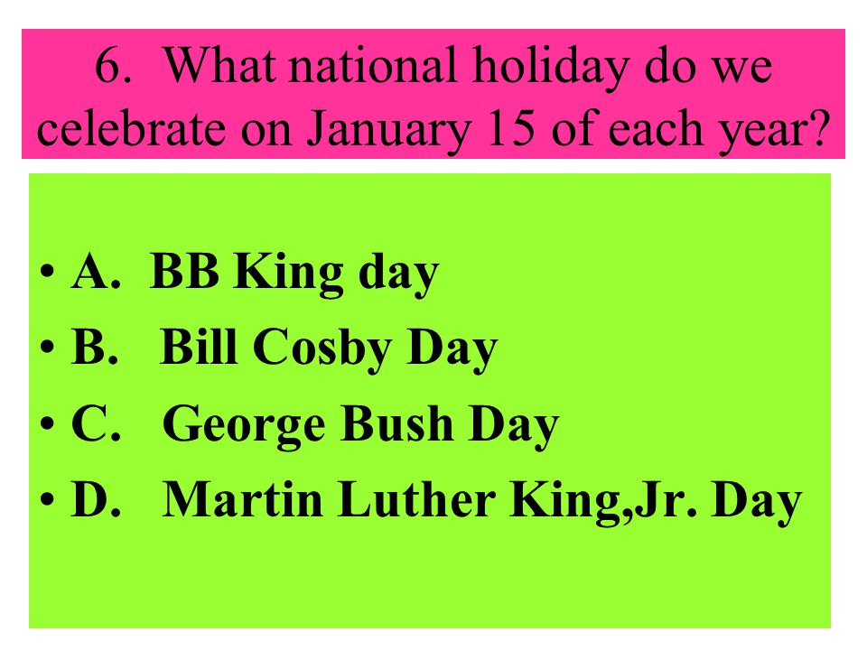 6.What national holiday do we celebrate on January 15 of each year.