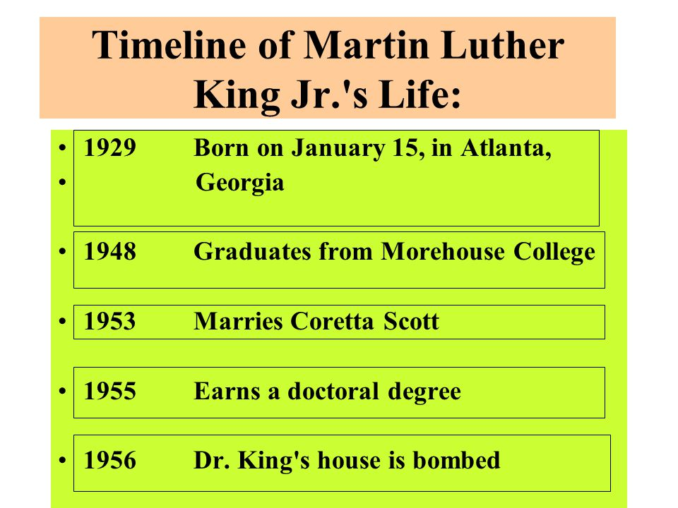 Timeline of Martin Luther King Jr. s Life: 1929Born on January 15, in Atlanta, Georgia 1948Graduates from Morehouse College 1953Marries Coretta Scott 1955Earns a doctoral degree 1956Dr.