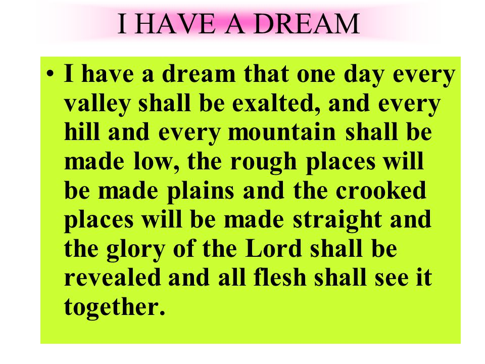 I have a dream that one day every valley shall be exalted, and every hill and every mountain shall be made low, the rough places will be made plains and the crooked places will be made straight and the glory of the Lord shall be revealed and all flesh shall see it together.