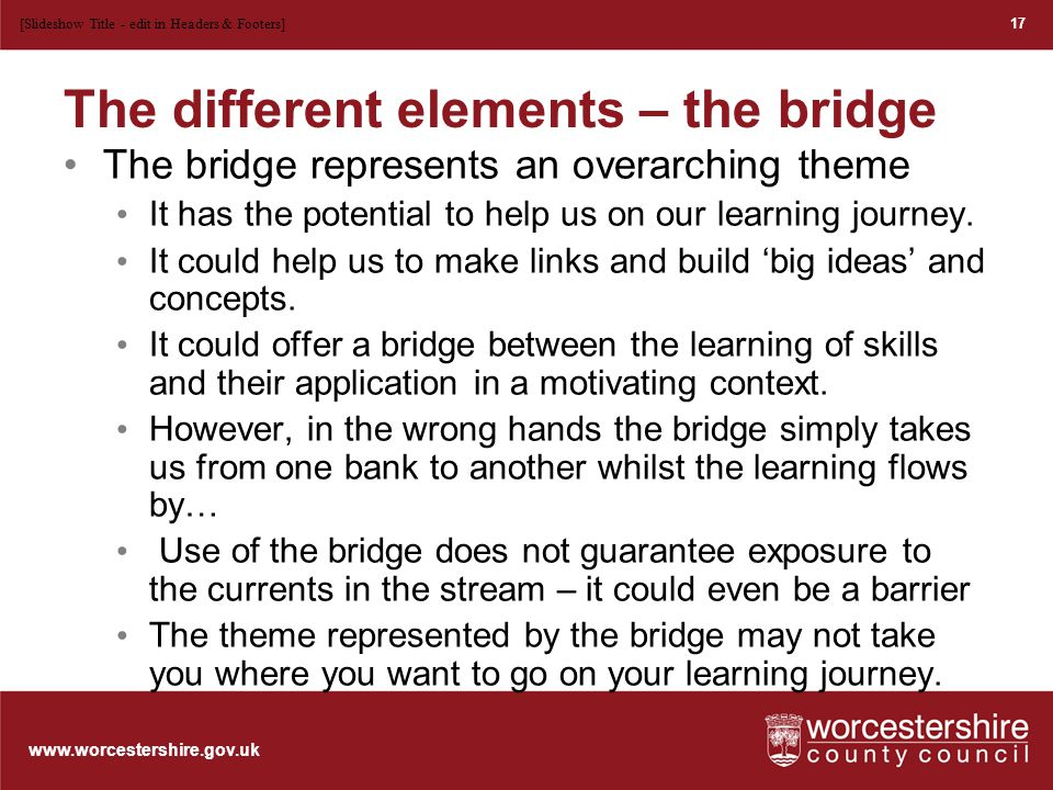 www.worcestershire.gov.uk The different elements – the banks The banks are the solid ground that must be present: The social and emotional ethos of the classroom The grounded pedagogy of the expert teacher Everyday assessment practice that guides the stream of skills development 18 [Slideshow Title - edit in Headers & Footers]