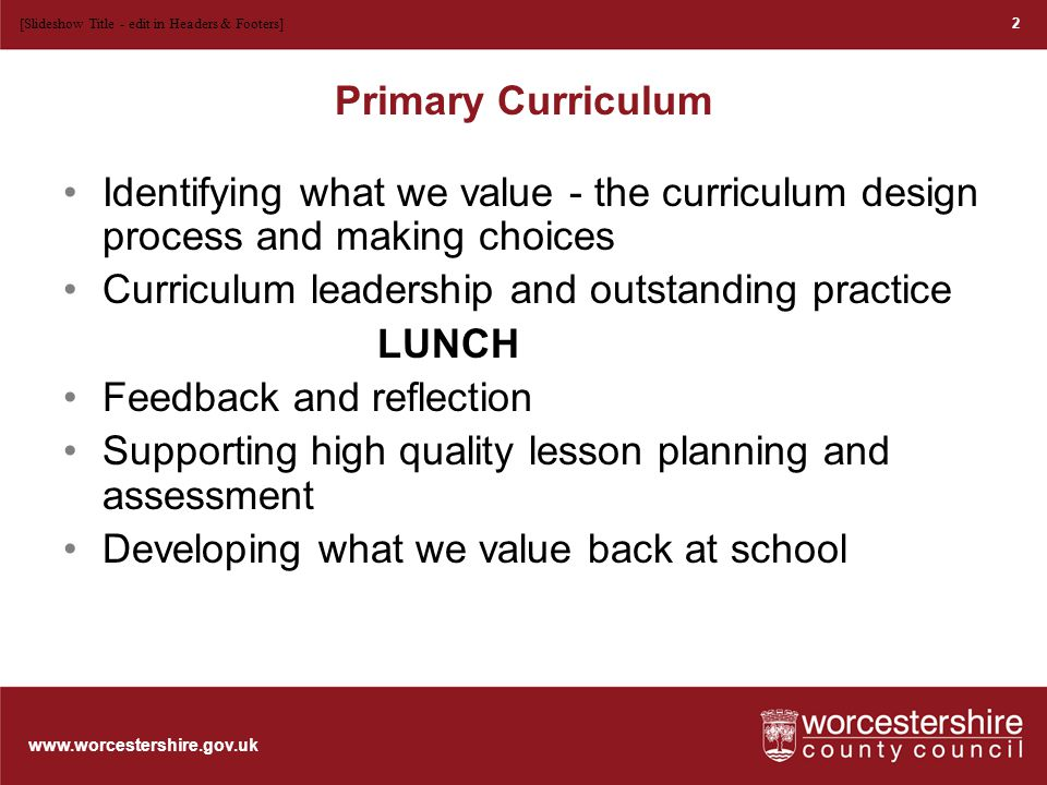 www.worcestershire.gov.uk Aims To support Primary Curriculum Leaders to lead curriculum development and innovate successfully in their schools.