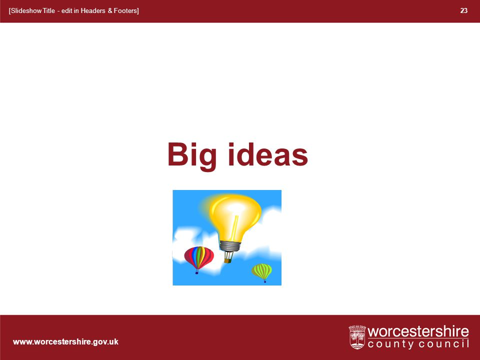 www.worcestershire.gov.uk 24 [Slideshow Title - edit in Headers & Footers] At the moment the some of our teachers plan in this way: This is because: Therefore we need to: (Give specific examples) When we have achieved our aim, the majority of our teachers will: XXXX Primary School Learning and Teaching Audit Name ___________ Class/Year Band__________