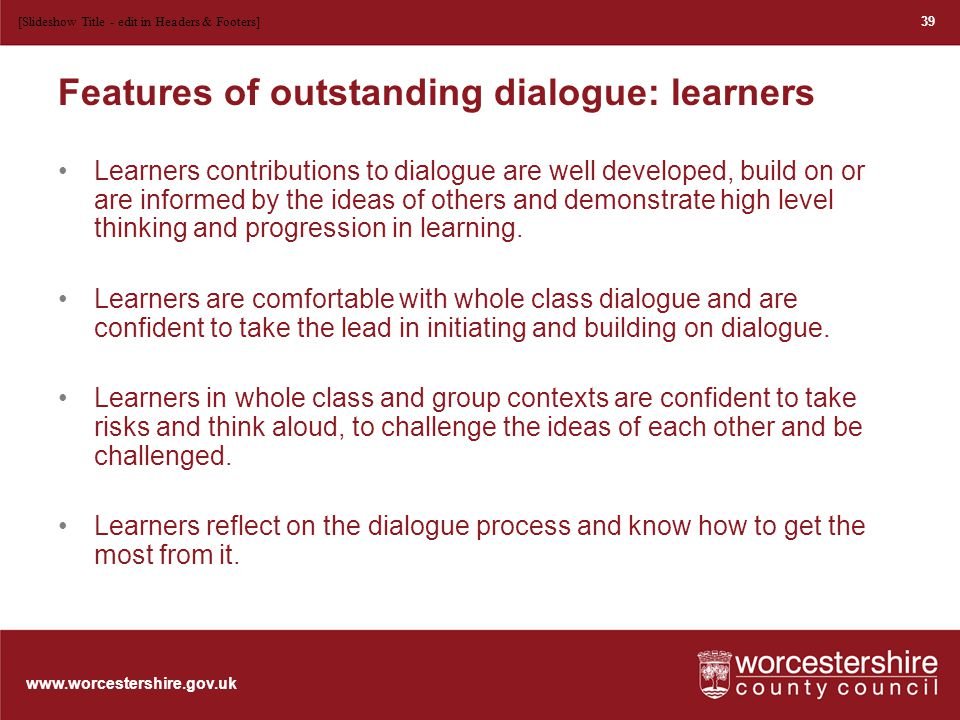 www.worcestershire.gov.uk Features of outstanding dialogue: teachers Whole class and group dialogue is an integral feature of the lesson.