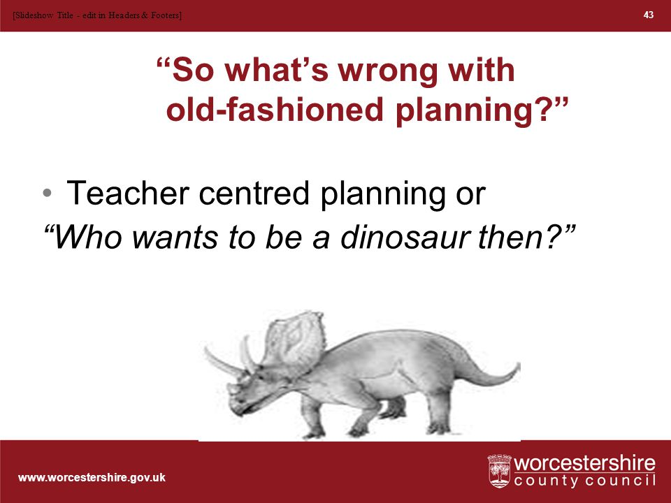 www.worcestershire.gov.uk Write a dinosaur poem Once there lived a dinosaur He played among the grass The ground was sometimes slippery 44 [Slideshow Title - edit in Headers & Footers]